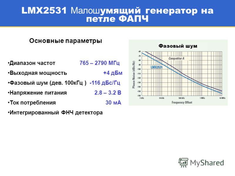 17 LMX2531 Малош умящий генератор на петле ФАПЧ Основные параметры Диапазон частот 765 – 2790 МГц Выходная мощность +4 дБм Фазовый шум (дев. 100кГц ) -116 дБс/Гц Напряжение питания 2.8 – 3.2 В Ток потребления 30 мА Интегрированный ФНЧ детектора