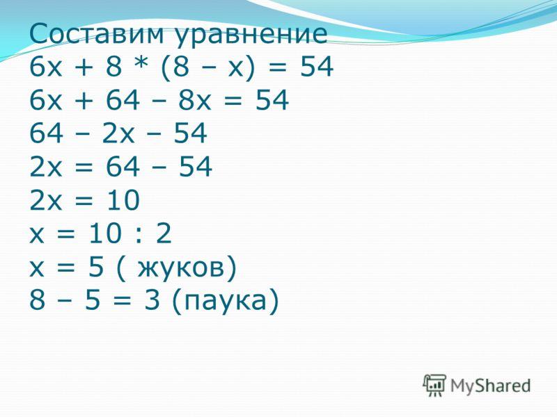 Составим уравнение 6х + 8 * (8 – х) = 54 6х + 64 – 8х = 54 64 – 2х – 54 2х = 64 – 54 2х = 10 х = 10 : 2 х = 5 ( жуков) 8 – 5 = 3 (паука)