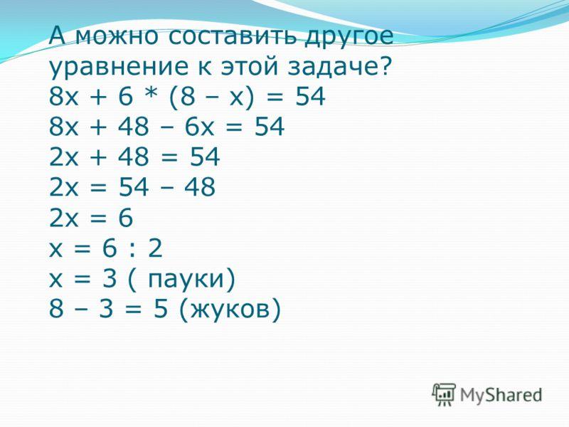 А можно составить другое уравнение к этой задаче? 8х + 6 * (8 – х) = 54 8х + 48 – 6х = 54 2х + 48 = 54 2х = 54 – 48 2х = 6 х = 6 : 2 х = 3 ( пауки) 8 – 3 = 5 (жуков)