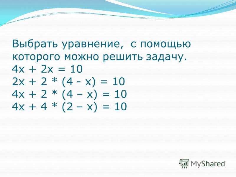 Выбрать уравнение, с помощью которого можно решить задачу. 4х + 2х = 10 2х + 2 * (4 - х) = 10 4х + 2 * (4 – х) = 10 4х + 4 * (2 – х) = 10