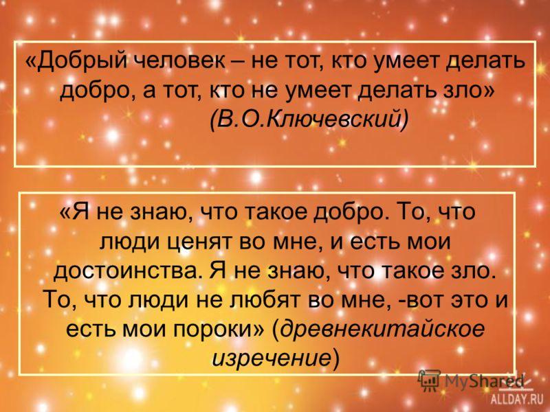 «Я не знаю, что такое добро. То, что люди ценят во мне, и есть мои достоинства. Я не знаю, что такое зло. То, что люди не любят во мне, -вот это и есть мои пороки» (древнекитайское изречение) «Добрый человек – не тот, кто умеет делать добро, а тот, к