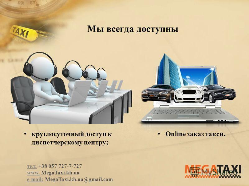 Мы всегда доступны Оnline заказ такси. круглосуточный доступ к диспетчерскому центру; тел: +38 057 727-7-727 www. MegaTaxi.kh.ua e-mail: MegaTaxi.kh.ua@gmail.com