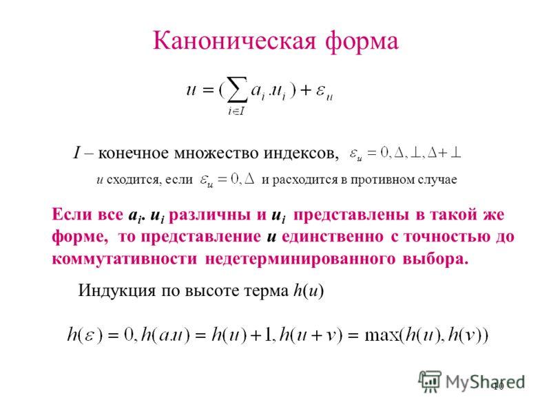 10 Каноническая форма I – конечное множество индексов, Если все a i. u i различны и u i представлены в такой же форме, то представление u единственно с точностью до коммутативности недетерминированного выбора. Индукция по высоте терма h(u) u сходится