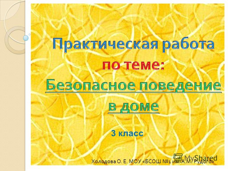 Холодова О. Е. МОУ « БСОШ 1 им. А. М. Рудого » 3 класс
