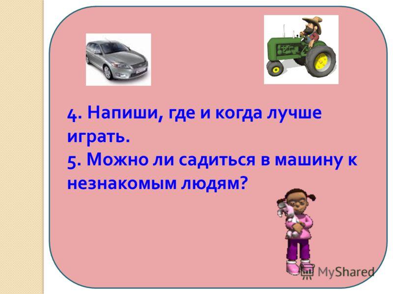 4. Напиши, где и когда лучше играть. 5. Можно ли садиться в машину к незнакомым людям ?