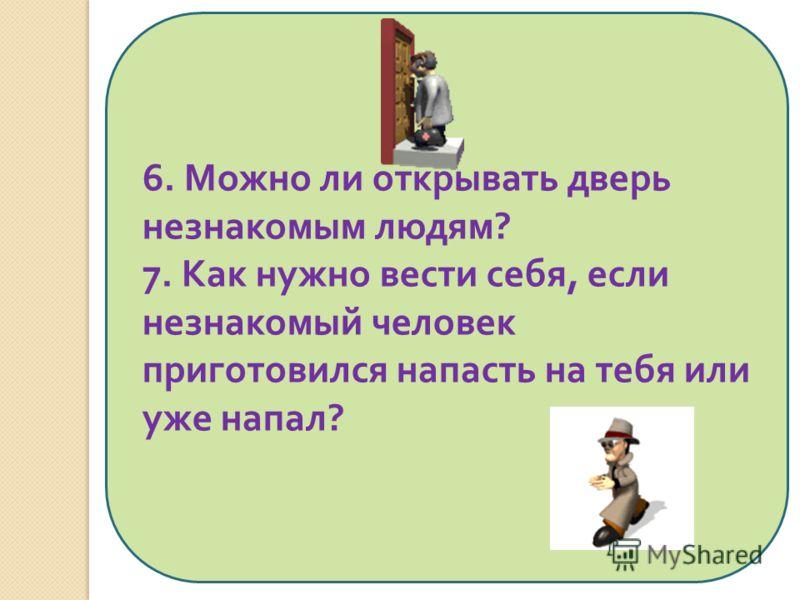 6. Можно ли открывать дверь незнакомым людям ? 7. Как нужно вести себя, если незнакомый человек приготовился напасть на тебя или уже напал ?
