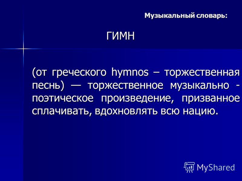 Музыкальный словарь: ГИМН (от греческого hymnos – торжественная песнь) торжественное музыкально - поэтическое произведение, призванное сплачивать, вдохновлять всю нацию.