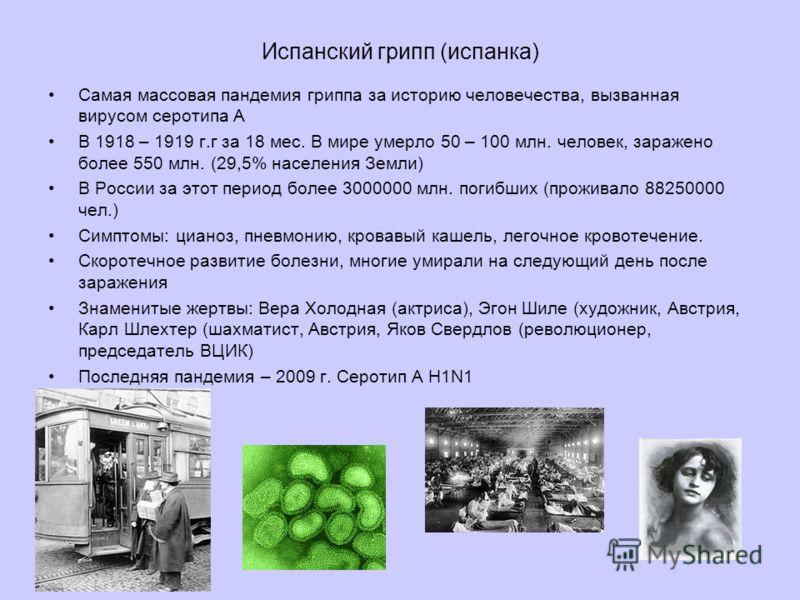 Испанский грипп (испанка) Самая массовая пандемия гриппа за историю человечества, вызванная вирусом серотипа А В 1918 – 1919 г.г за 18 мес. В мире умерло 50 – 100 млн. человек, заражено более 550 млн. (29,5% населения Земли) В России за этот период б