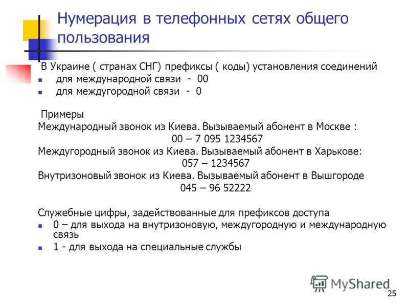 25 Нумерация в телефонных сетях общего пользования В Украине ( странах СНГ) префиксы ( коды) установления соединений для международной связи - 00 для междугородной связи - 0 Примеры Международный звонок из Киева. Вызываемый абонент в Москве : 00 – 7