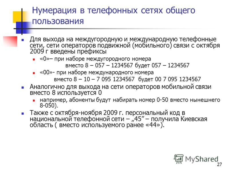 27 Нумерация в телефонных сетях общего пользования Для выхода на междугородную и международную телефонные сети, сети операторов подвижной (мобильного) связи с октября 2009 г введены префиксы «0»– при наборе междугородного номера вместо 8 – 057 – 1234