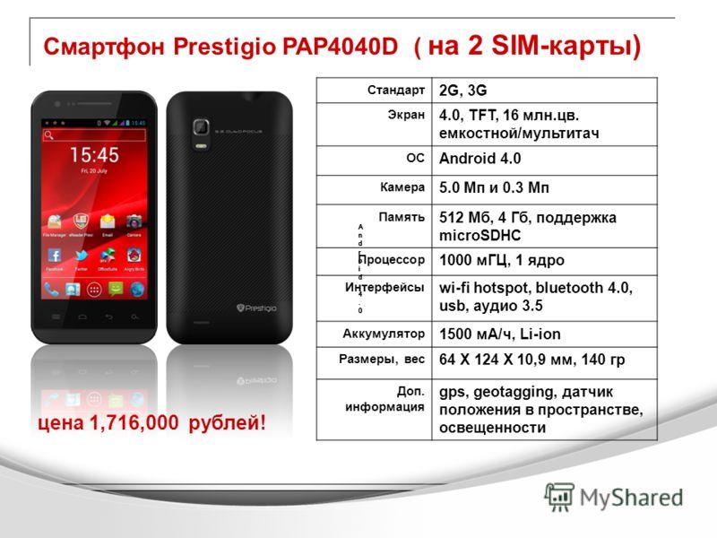 Смартфон Prestigio PAP4040D ( на 2 SIM-карты) цена 1,716,000 рублей! Стандарт 2G, 3G Экран 4.0, TFT, 16 млн.цв. емкостной/мультитач ОС Android 4.0 Камера 5.0 Мп и 0.3 Мп Память 512 Мб, 4 Гб, поддержка microSDHC Процессор 1000 мГЦ, 1 ядро Интерфейсы w