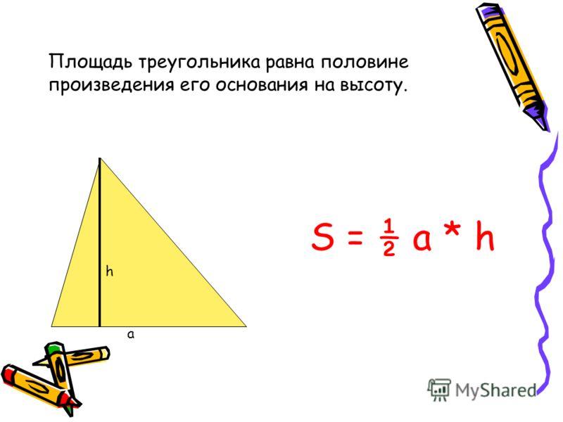 Площадь треугольника равна половине произведения его основания на высоту. а h S = ½ a * h