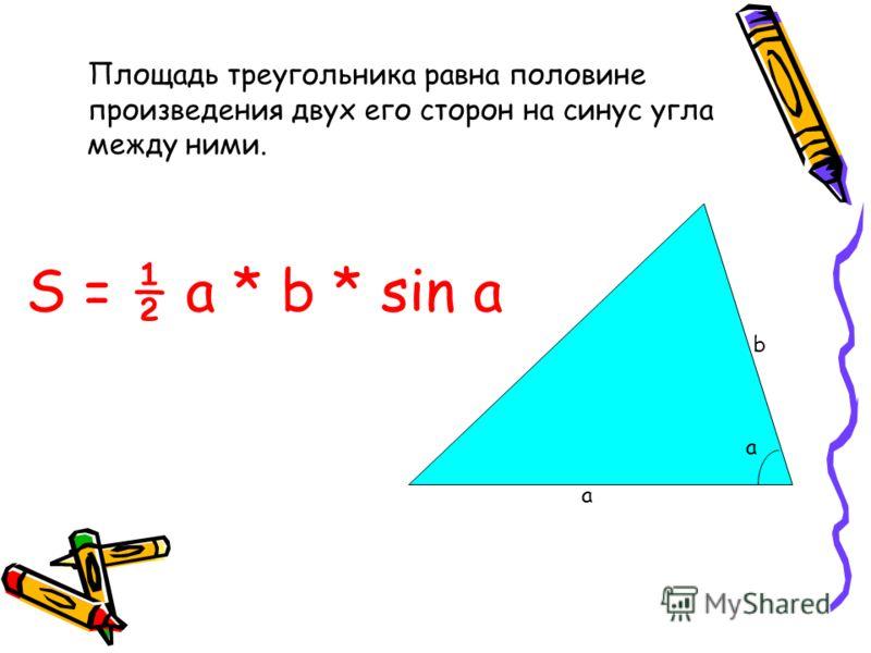 Площадь треугольника равна половине произведения двух его сторон на синус угла между ними. S = ½ a * b * sin a а b a