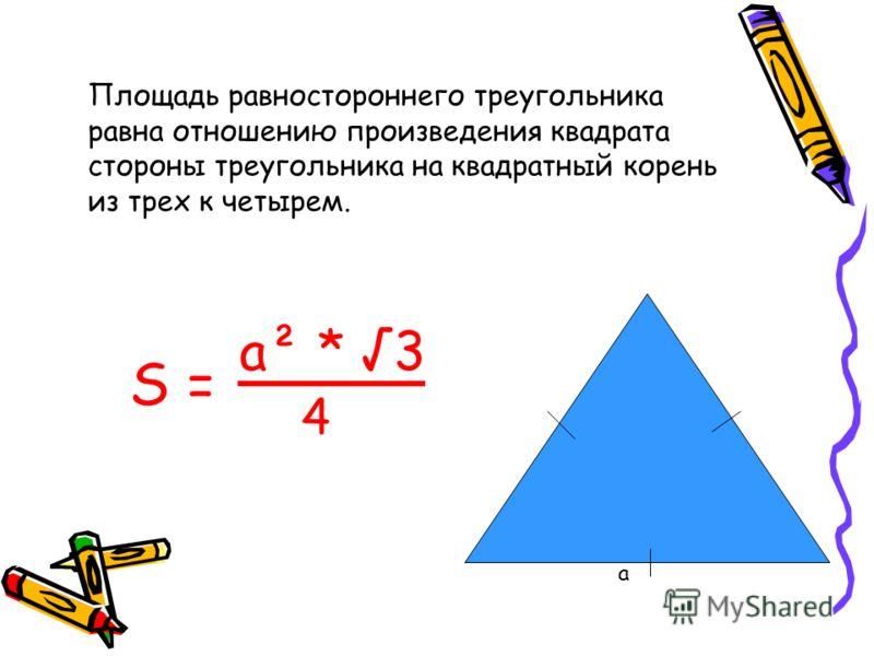 Площадь равностороннего треугольника равна отношению произведения квадрата стороны треугольника на квадратный корень из трех к четырем. а S = a² * 3 4
