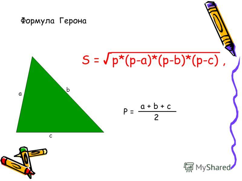 Формула Герона а b c P = a + b + c 2 S = p*(p-a)*(p-b)*(p-c),