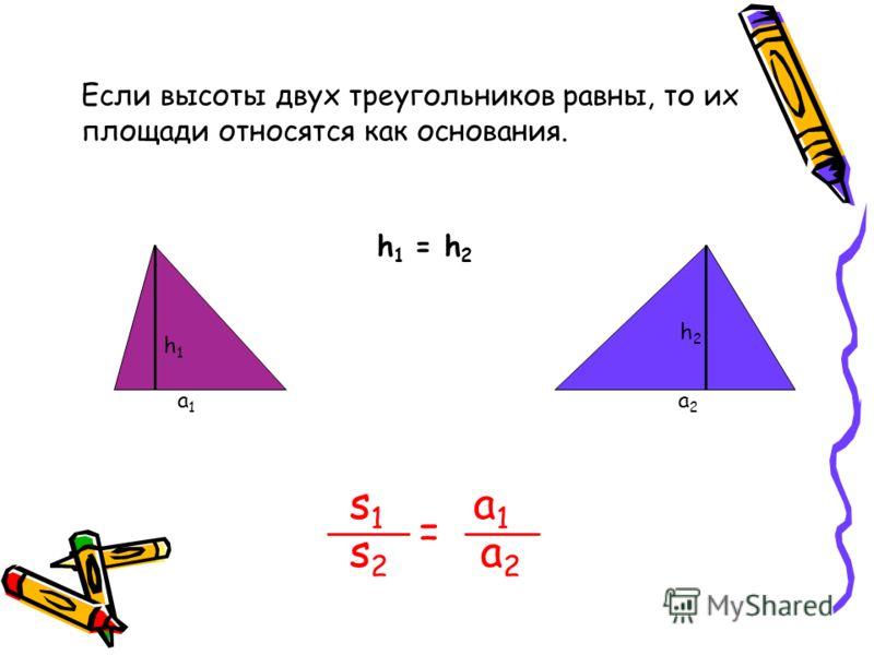 Если высоты двух треугольников равны, то их площади относятся как основания. h 1 = h 2 s1s1 s2s2 = a1a1 a2a2 h1h1 a1a1 h2h2 a2a2