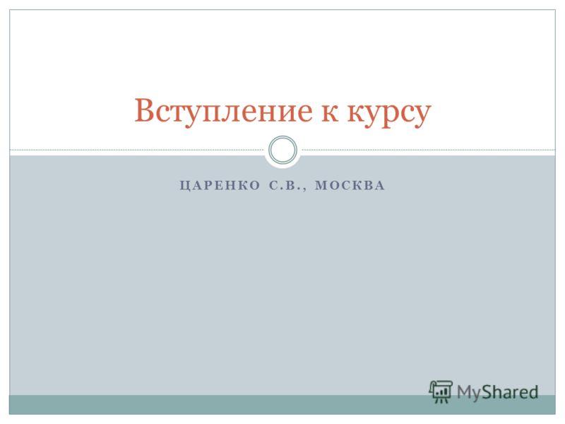 ЦАРЕНКО С.В., МОСКВА Вступление к курсу