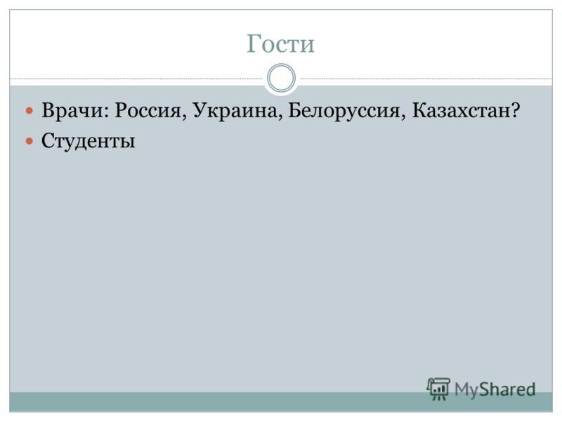 Гости Врачи: Россия, Украина, Белоруссия, Казахстан? Студенты
