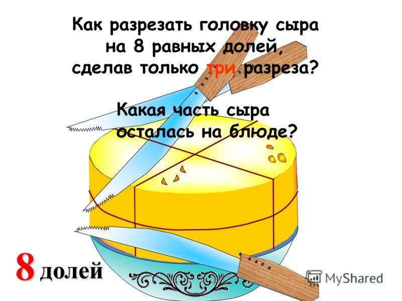 2 доли 48долей Какая часть сыра осталась на блюде? Как разрезать головку сыра на 8 равных долей, сделав только три разреза?