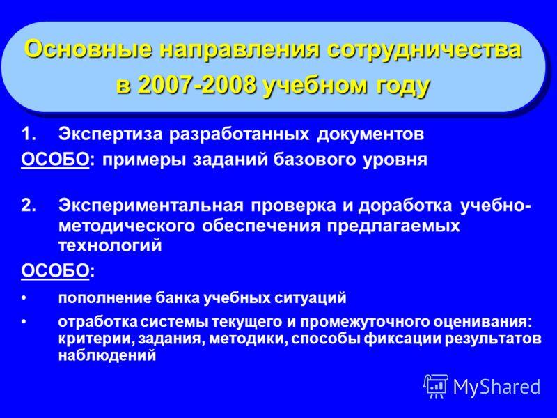 Основные направления сотрудничества в 2007-2008 учебном году Основные направления сотрудничества в 2007-2008 учебном году 1.Экспертиза разработанных документов ОСОБО: примеры заданий базового уровня 2.Экспериментальная проверка и доработка учебно- ме