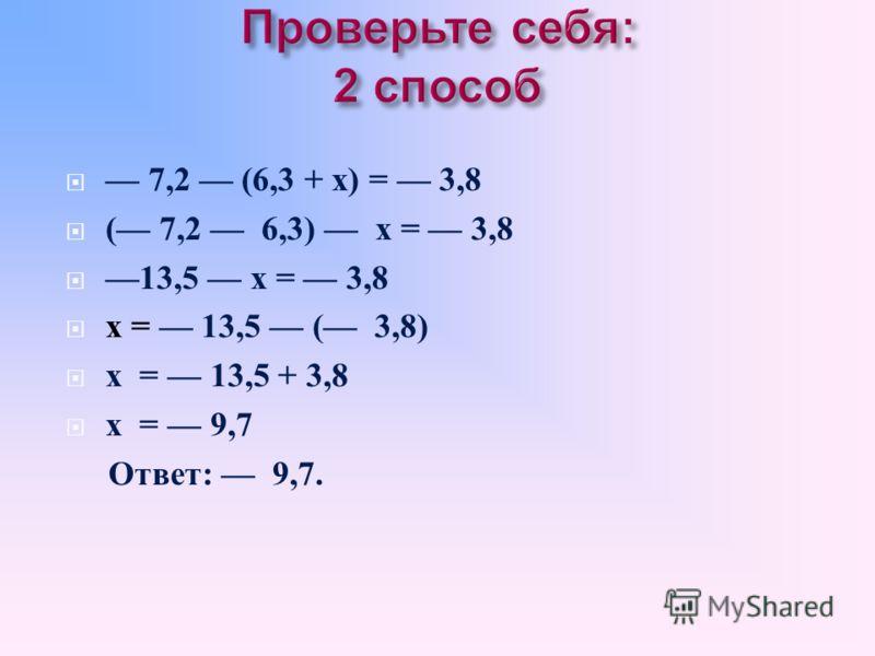 6,3+ х = 7,2 ( 3,8) 6,3 + х = 7,2 + 3,8 6,3 + х = 3,4 х = 3,4 6,3 х = 9,7 Ответ : 9,7.