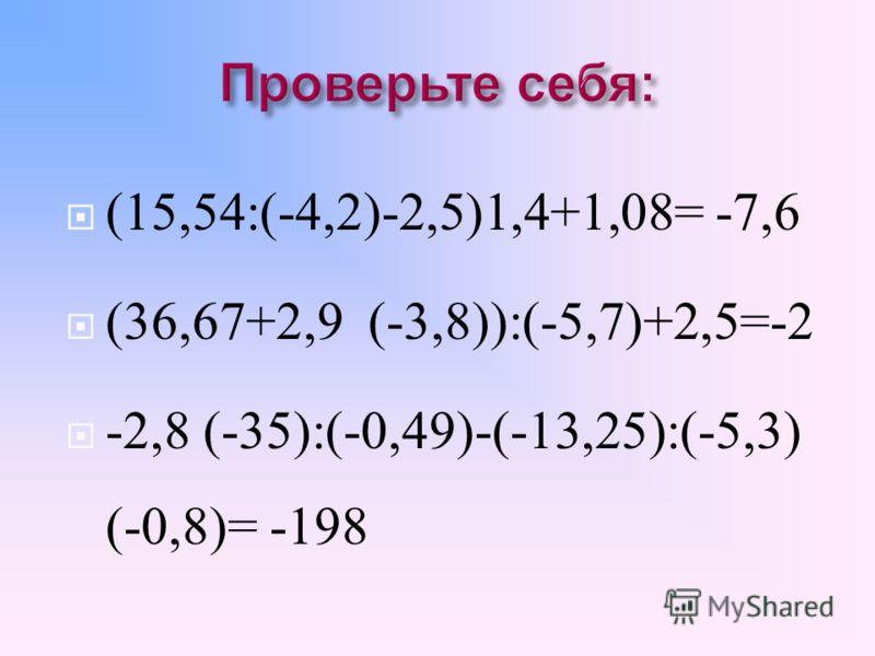 Найдите значения выражений : 1. (15,54:(-4,2)-2,5)1,4+1,08; 2. (36,67+2,9 (-3,8)):(-5,7)+2,5; 3. -2,8 (-35):(-0,49)-(-13,25):(-5,3) (-0,8)