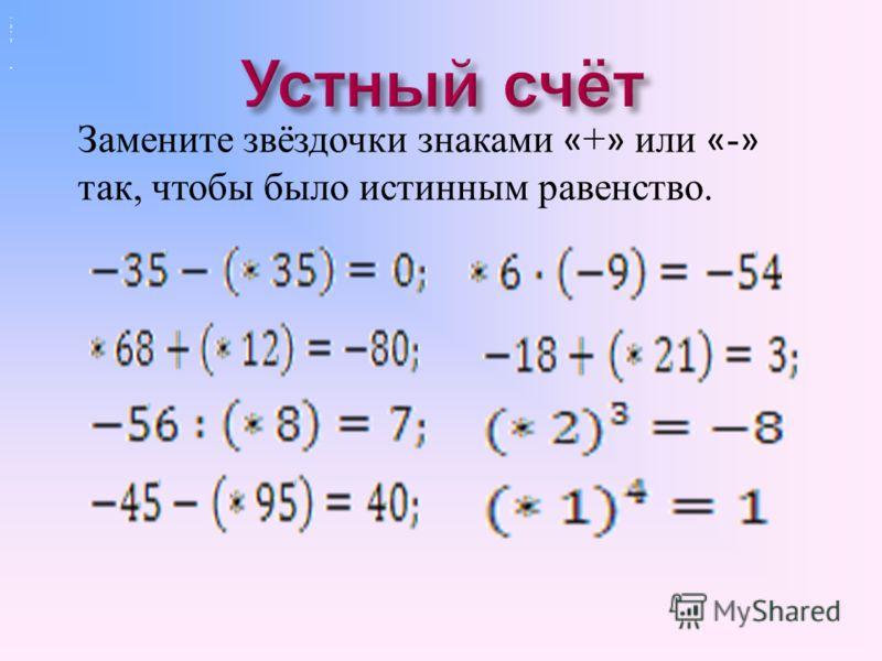 1. Число, которое отличается от данного, только знаком, называется противоположным данному числу. 2. Сумма положительных чисел больше нуля. 3. Вычитание можно заменить действием сложения с числом противоположным вычитаемому.. 4. Частное двух отрицате