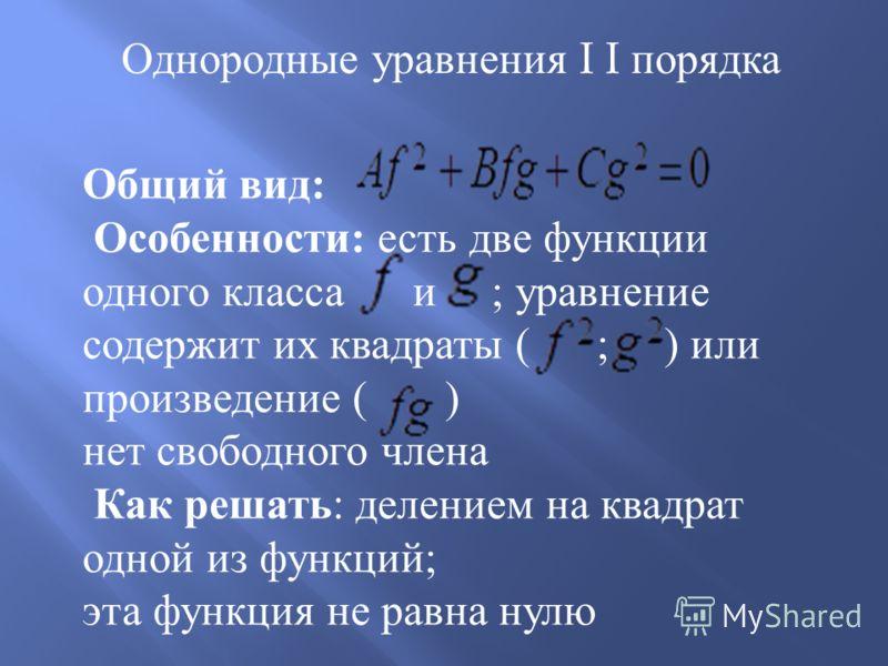 Однородные уравнения I I порядка Общий вид : Особенности : есть две функции одного класса и ; уравнение содержит их квадраты ( ; ) или произведение ( ) нет свободного члена Как решать : делением на квадрат одной из функций ; эта функция не равна нулю