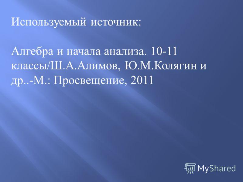 Используемый источник : Алгебра и начала анализа. 10-11 классы / Ш. А. Алимов, Ю. М. Колягин и др..- М.: Просвещение, 2011