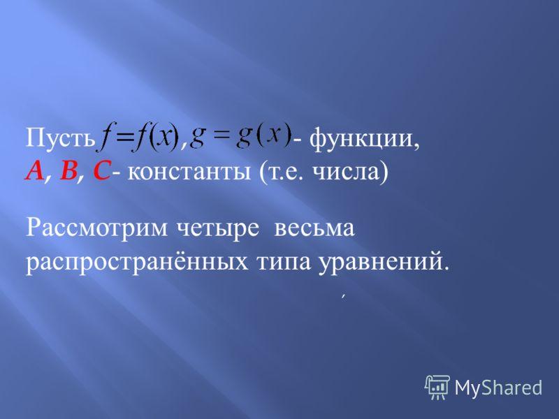Пусть, - функции, A, B, C - константы ( т. е. числа ), Рассмотрим четыре весьма распространённых типа уравнений.