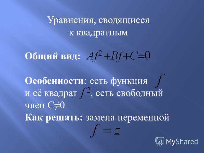 Уравнения, сводящиеся к квадратным Общий вид : Особенности : есть функция и её квадрат, есть свободный член С 0 Как решать : замена переменной