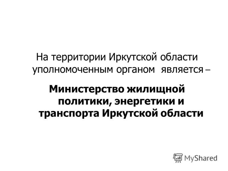 На территории Иркутской области уполномоченным органом является – Министерство жилищной политики, энергетики и транспорта Иркутской области