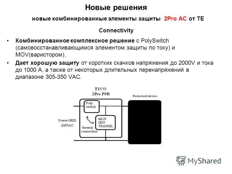 Новые решения новые комбинированные элементы защиты 2Pro АС от TE Connectivity Комбинированное комплексное решение с PolySwitch (самовосстанавливающимся элементом защиты по току) и MOV(варистором). Дает хорошую защиту от коротких скачков напряжения д