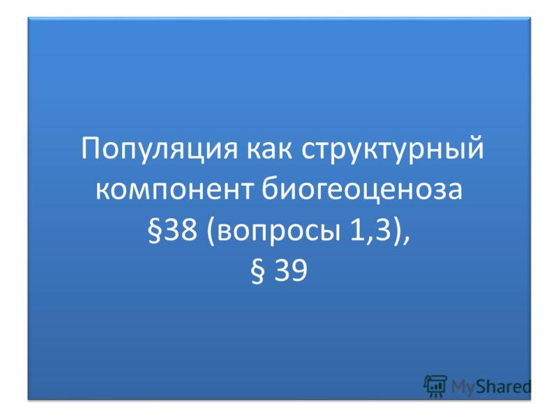 Популяция как структурный компонент биогеоценоза §38 (вопросы 1,3), § 39