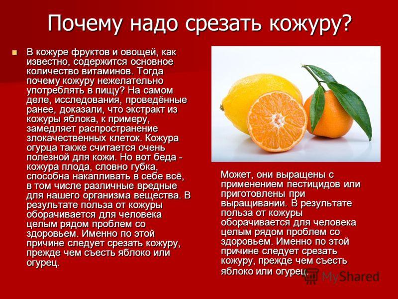 Почему надо срезать кожуру? В кожуре фруктов и овощей, как известно, содержится основное количество витаминов. Тогда почему кожуру нежелательно употреблять в пищу? На самом деле, исследования, проведённые ранее, доказали, что экстракт из кожуры яблок