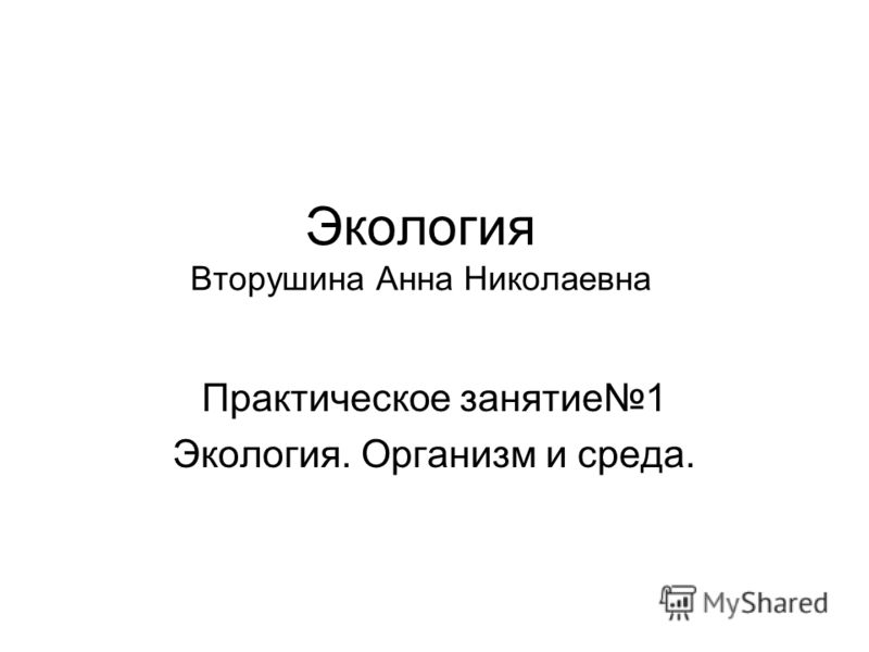 Экология Вторушина Анна Николаевна Практическое занятие1 Экология. Организм и среда.