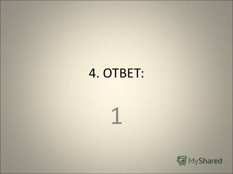 4. ОТВЕТ: 1