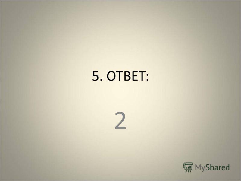 5. ОТВЕТ: 2