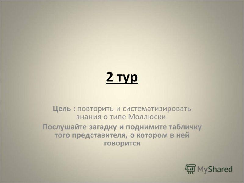 2 тур Цель : повторить и систематизировать знания о типе Моллюски. Послушайте загадку и поднимите табличку того представителя, о котором в ней говорится