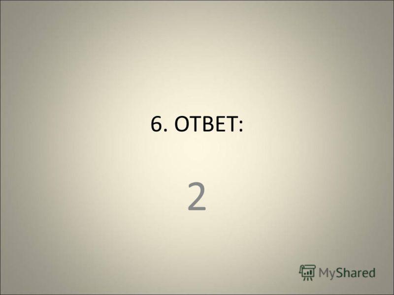 6. ОТВЕТ: 2