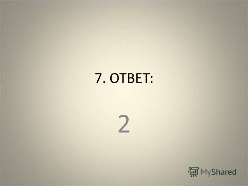 7. ОТВЕТ: 2