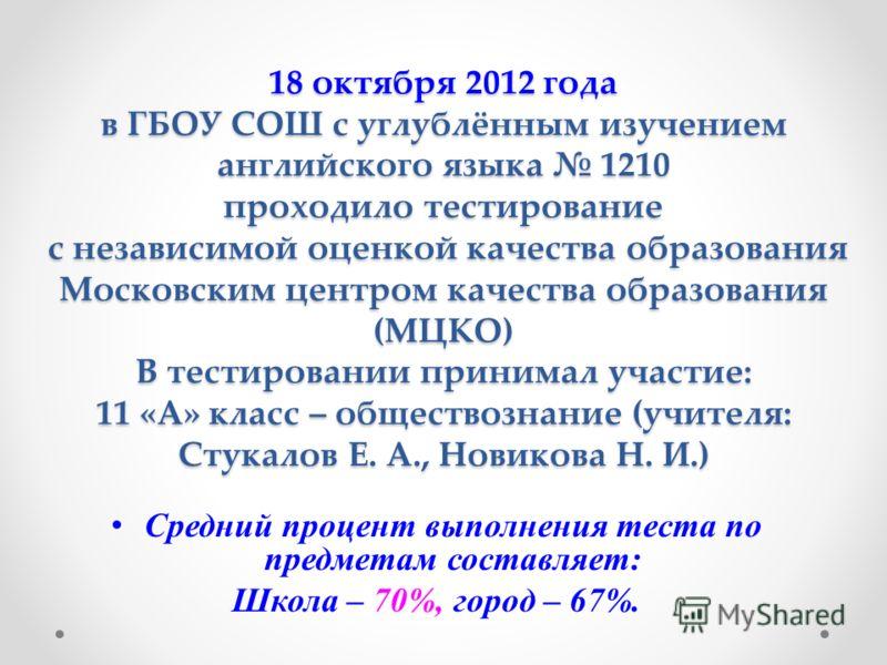 18 октября 2012 года в ГБОУ СОШ с углублённым изучением английского языка 1210 проходило тестирование с независимой оценкой качества образования Московским центром качества образования (МЦКО) В тестировании принимал участие: 11 «А» класс – обществозн