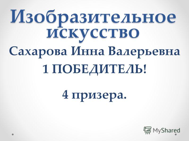 Изобразительное искусство Сахарова Инна Валерьевна 1 ПОБЕДИТЕЛЬ! 4 призера.