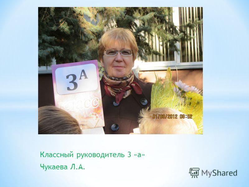 Классный руководитель 3 «а» Чукаева Л.А.