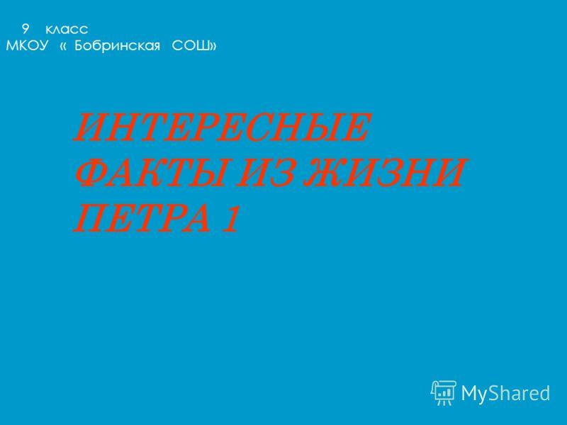ИНТЕРЕСНЫЕ ФАКТЫ ИЗ ЖИЗНИ ПЕТРА 1 9 класс МКОУ « Бобринская СОШ»
