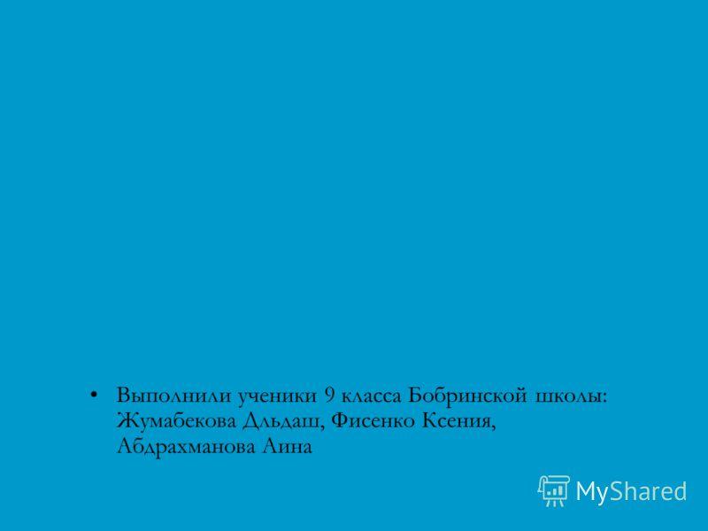 Выполнили ученики 9 класса Бобринской школы: Жумабекова Дльдаш, Фисенко Ксения, Абдрахманова Аина