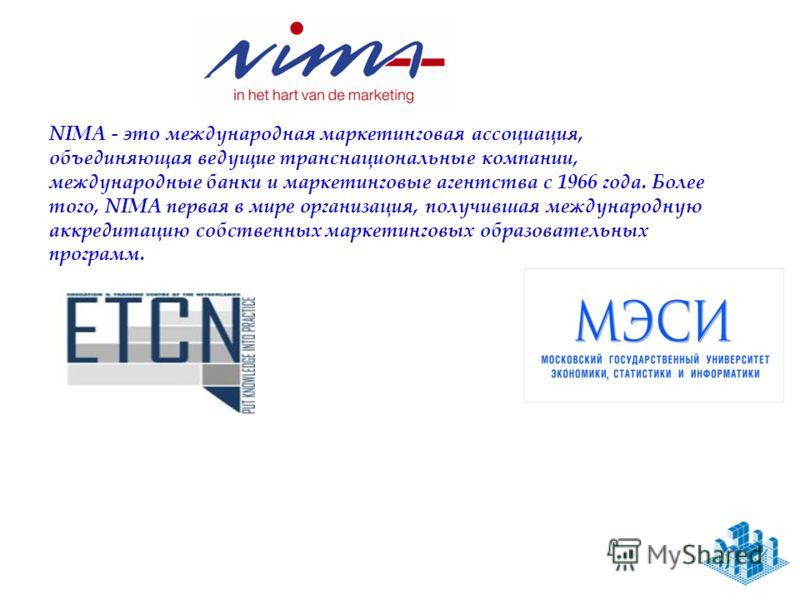 NIMA - это международная маркетинговая ассоциация, объединяющая ведущие транснациональные компании, международные банки и маркетинговые агентства с 1966 года. Более того, NIMA первая в мире организация, получившая международную аккредитацию собственн