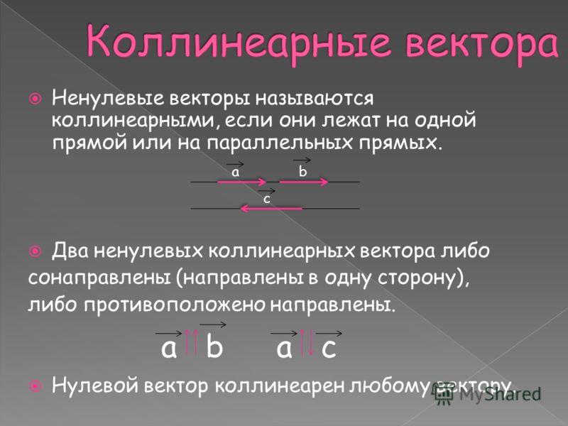 Ненулевые векторы называются коллинеарными, если они лежат на одной прямой или на параллельных прямых. Два ненулевых коллинеарных вектора либо сонаправлены (направлены в одну сторону), либо противоположено направлены. Нулевой вектор коллинеарен любом