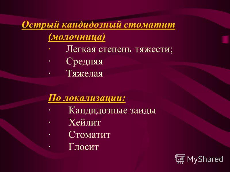 Острый кандидозный стоматит (молочница) · Легкая степень тяжести; · Средняя · Тяжелая По локализации: · Кандидозные заиды · Хейлит · Стоматит · Глосит