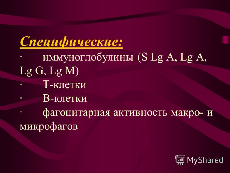 Специфические: · иммуноглобулины (S Lg A, Lg A, Lg G, Lg M) · Т-клетки · В-клетки · фагоцитарная активность макро- и микрофагов